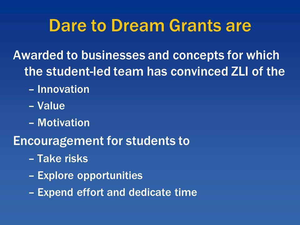 Dare to Dream Grants are Awarded to businesses and concepts for which the student-led team has convinced ZLI of the –Innovation –Value –Motivation Encouragement for students to –Take risks –Explore opportunities –Expend effort and dedicate time