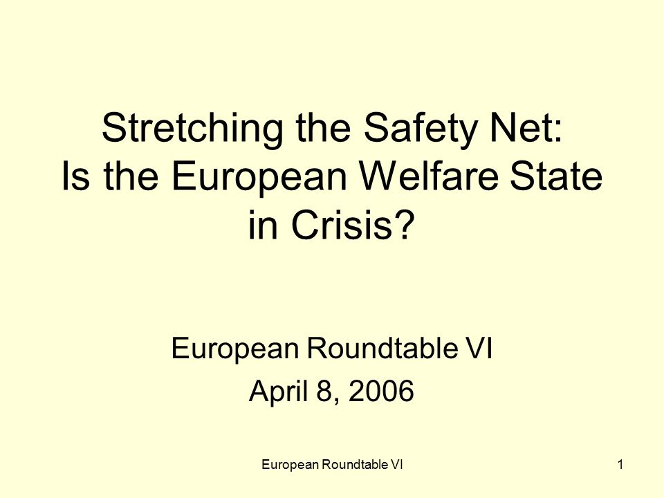 European Roundtable VI1 Stretching the Safety Net: Is the European Welfare State in Crisis.