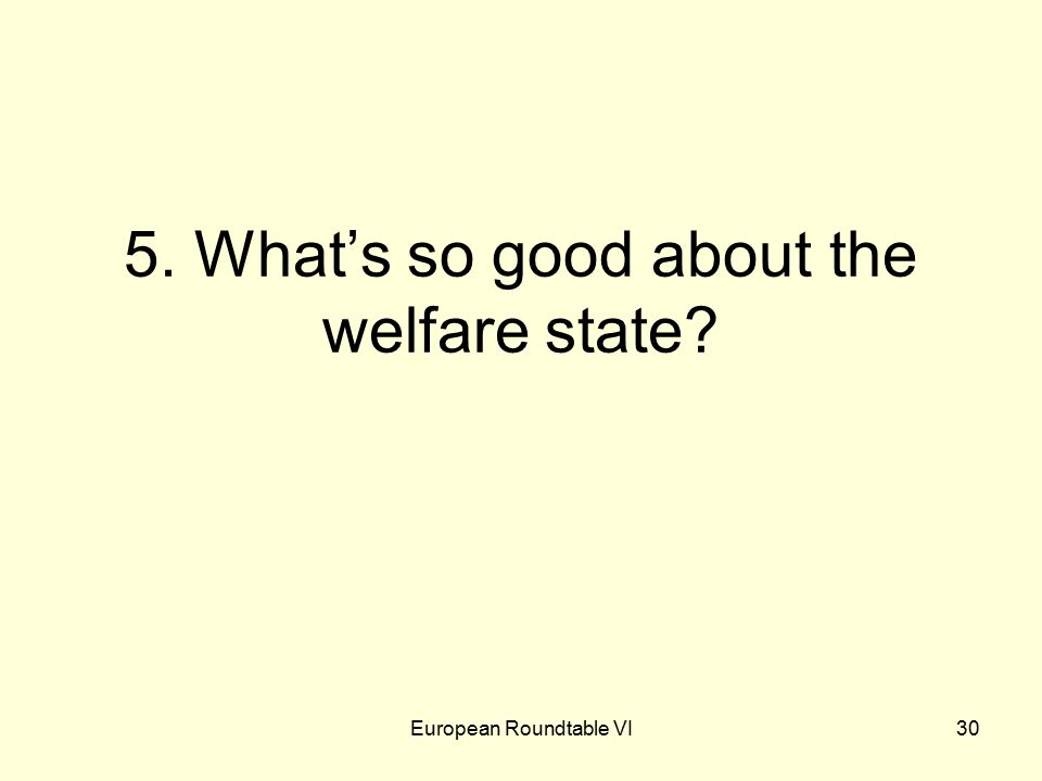 European Roundtable VI30 5. What's so good about the welfare state