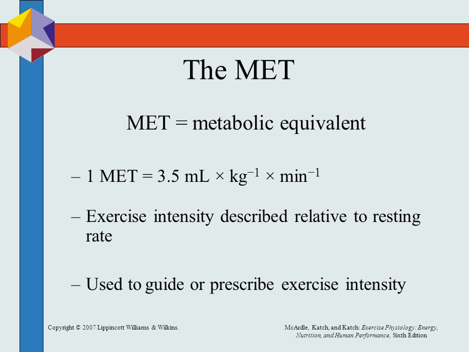 Copyright © 2007 Lippincott Williams & Wilkins.McArdle, Katch, and Katch: Exercise Physiology: Energy, Nutrition, and Human Performance, Sixth Edition The MET MET = metabolic equivalent –1 MET = 3.5 mL × kg −1 × min −1 –Exercise intensity described relative to resting rate –Used to guide or prescribe exercise intensity