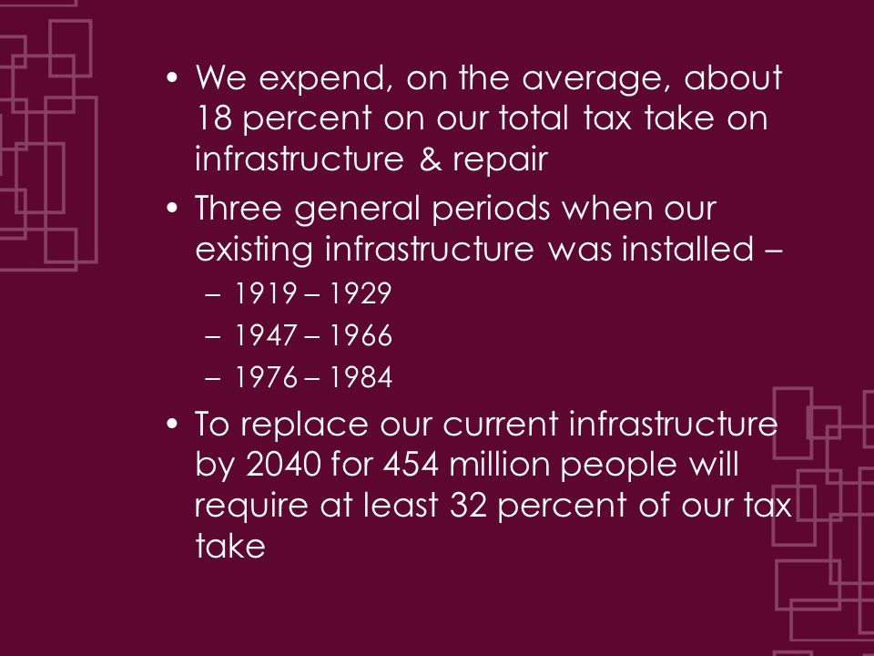 We expend, on the average, about 18 percent on our total tax take on infrastructure & repair Three general periods when our existing infrastructure wa