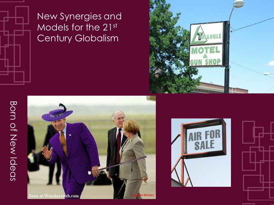 Born of New Ideas New Synergies and Models for the 21 st Century Globalism