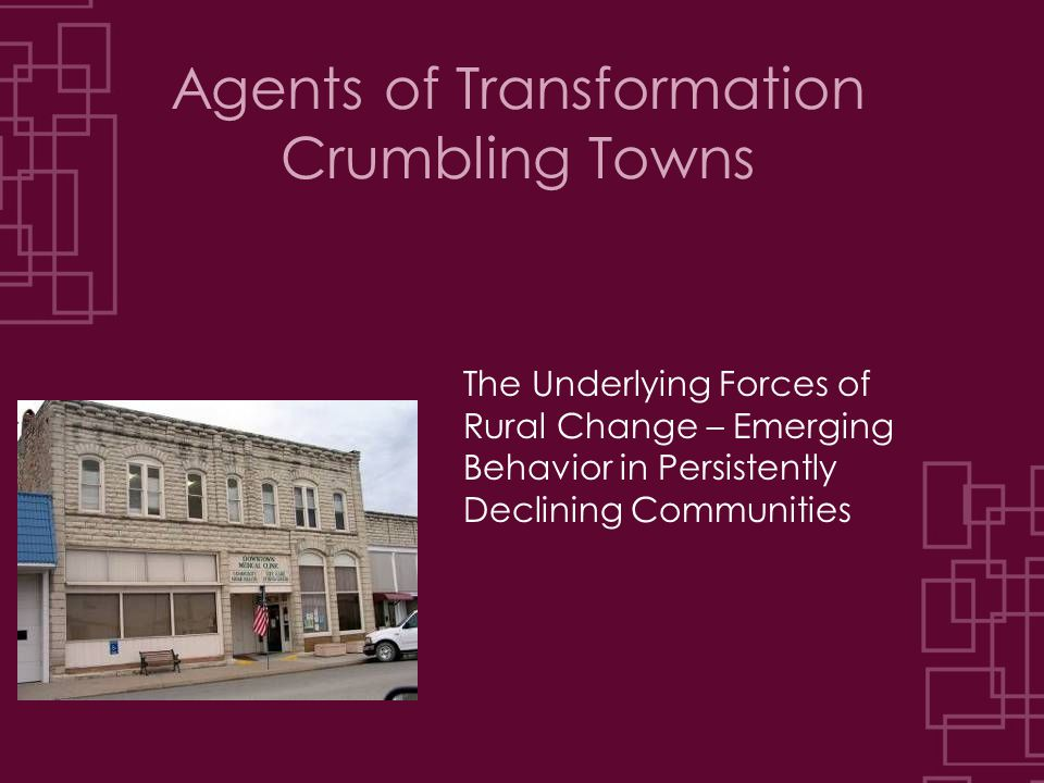 Agents of Transformation Crumbling Towns The Underlying Forces of Rural Change – Emerging Behavior in Persistently Declining Communities