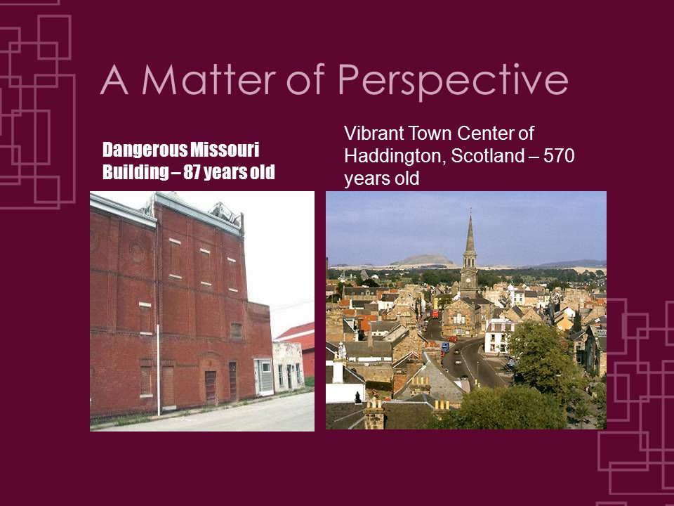 A Matter of Perspective Dangerous Missouri Building – 87 years old Vibrant Town Center of Haddington, Scotland – 570 years old