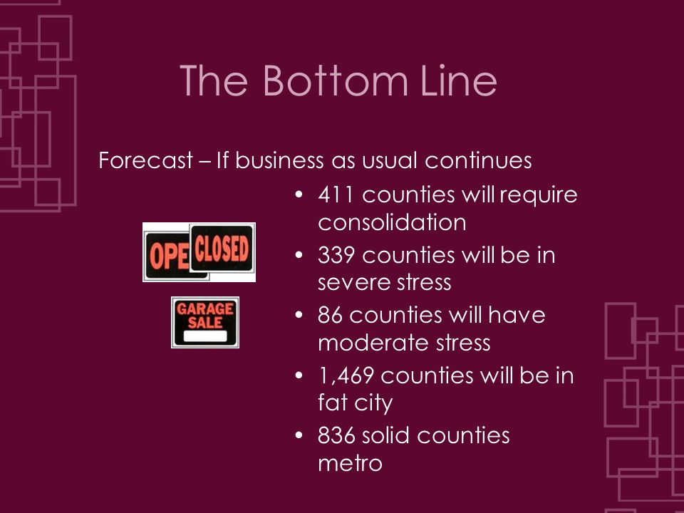 The Bottom Line Forecast – If business as usual continues 411 counties will require consolidation 339 counties will be in severe stress 86 counties will have moderate stress 1,469 counties will be in fat city 836 solid counties metro