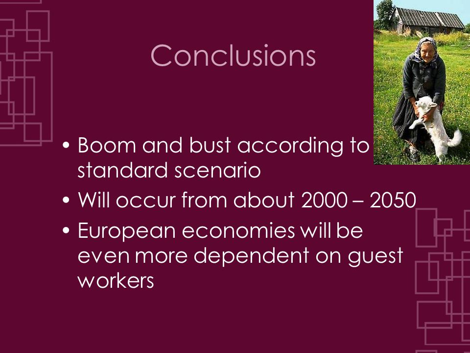 Conclusions Boom and bust according to the standard scenario Will occur from about 2000 – 2050 European economies will be even more dependent on guest