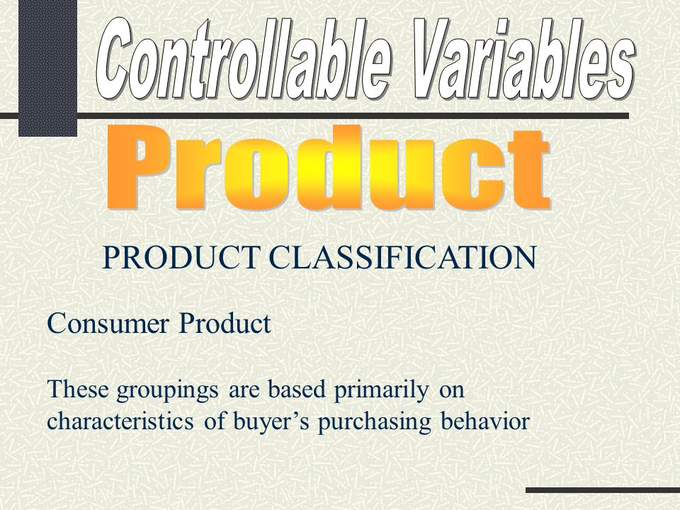PRODUCT CLASSIFICATION Consumer Product These groupings are based primarily on characteristics of buyer's purchasing behavior
