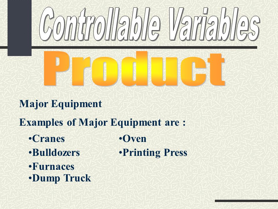 Major Equipment Examples of Major Equipment are : Cranes Bulldozers Furnaces Dump Truck Oven Printing Press
