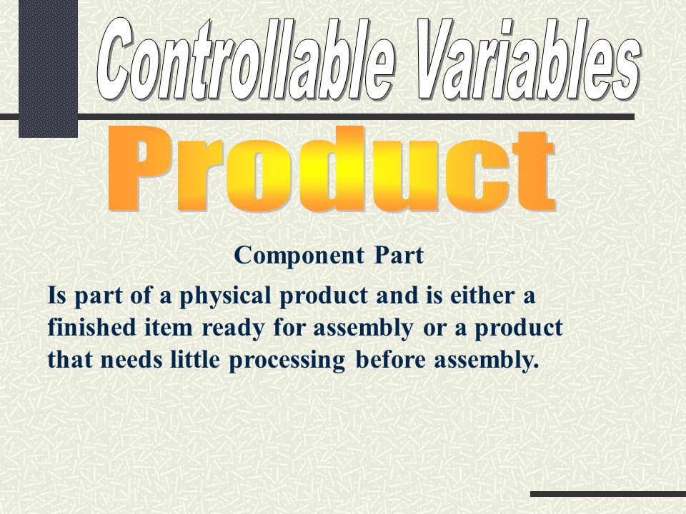 Component Part Is part of a physical product and is either a finished item ready for assembly or a product that needs little processing before assembly.