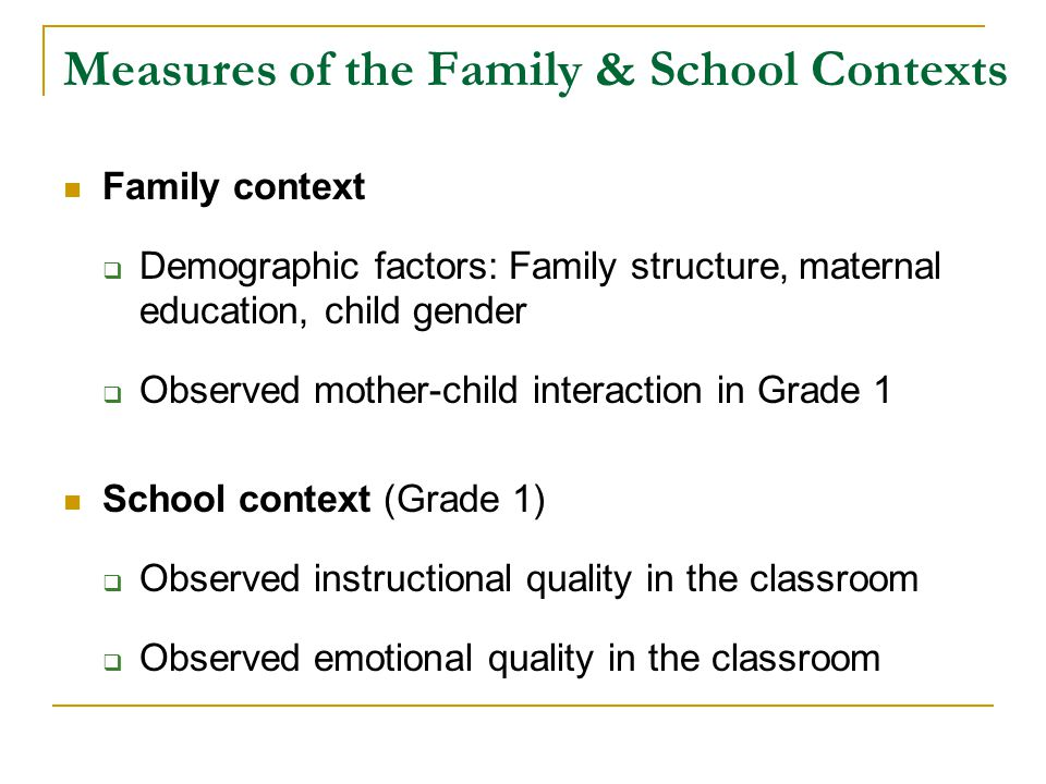 Measures of the Family & School Contexts Family context  Demographic factors: Family structure, maternal education, child gender  Observed mother-child interaction in Grade 1 School context (Grade 1)  Observed instructional quality in the classroom  Observed emotional quality in the classroom