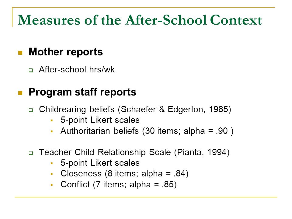 Measures of the After-School Context Mother reports  After-school hrs/wk Program staff reports  Childrearing beliefs (Schaefer & Edgerton, 1985)  5-point Likert scales  Authoritarian beliefs (30 items; alpha =.90 )  Teacher-Child Relationship Scale (Pianta, 1994)  5-point Likert scales  Closeness (8 items; alpha =.84)  Conflict (7 items; alpha =.85)