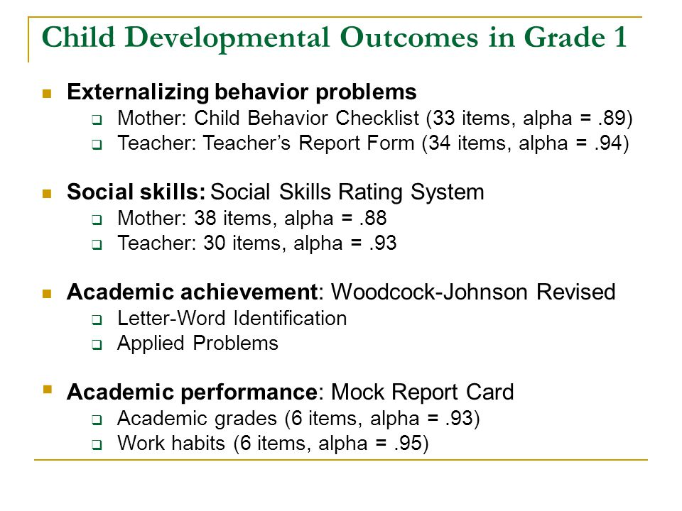 Child Developmental Outcomes in Grade 1 Externalizing behavior problems  Mother: Child Behavior Checklist (33 items, alpha =.89)  Teacher: Teacher's Report Form (34 items, alpha =.94) Social skills: Social Skills Rating System  Mother: 38 items, alpha =.88  Teacher: 30 items, alpha =.93 Academic achievement: Woodcock-Johnson Revised  Letter-Word Identification  Applied Problems  Academic performance: Mock Report Card  Academic grades (6 items, alpha =.93)  Work habits (6 items, alpha =.95)