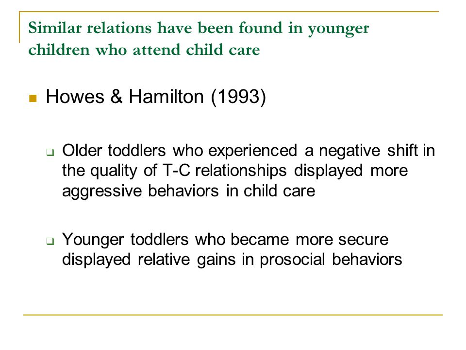 Similar relations have been found in younger children who attend child care Howes & Hamilton (1993)  Older toddlers who experienced a negative shift in the quality of T-C relationships displayed more aggressive behaviors in child care  Younger toddlers who became more secure displayed relative gains in prosocial behaviors