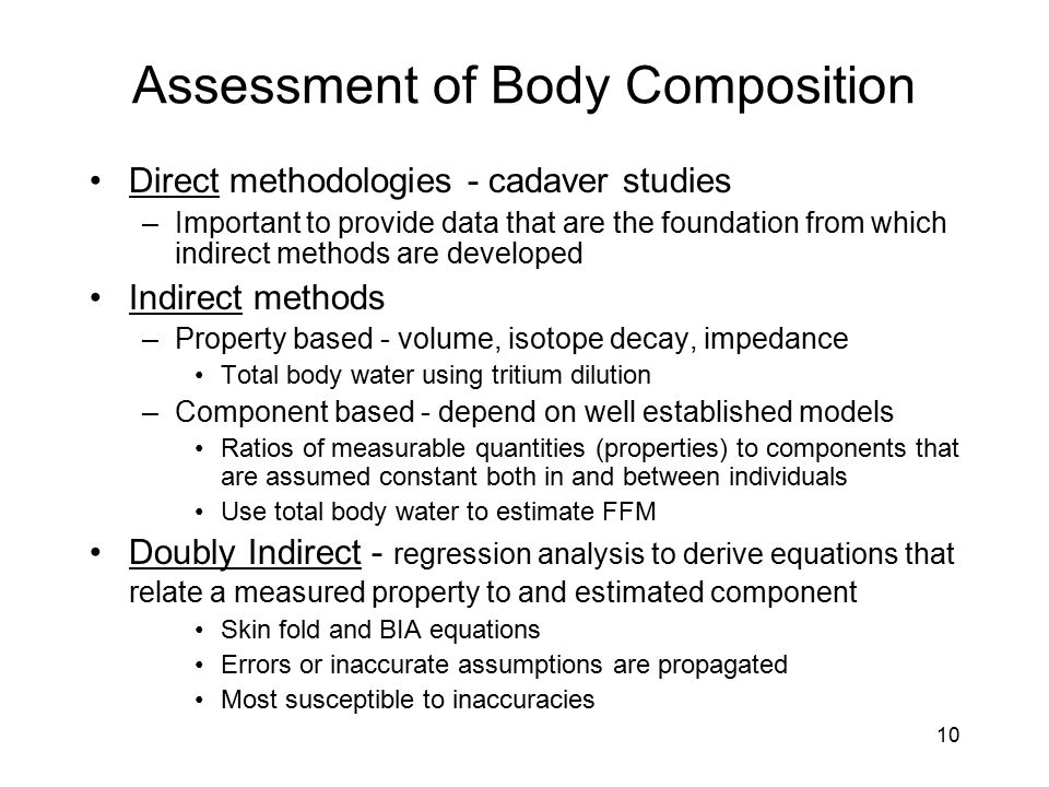 10 Assessment of Body Composition Direct methodologies - cadaver studies –Important to provide data that are the foundation from which indirect method