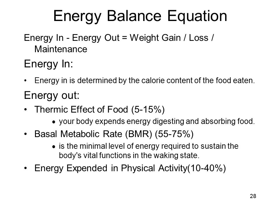 28 Energy Balance Equation Energy In - Energy Out = Weight Gain / Loss / Maintenance Energy In: Energy in is determined by the calorie content of the