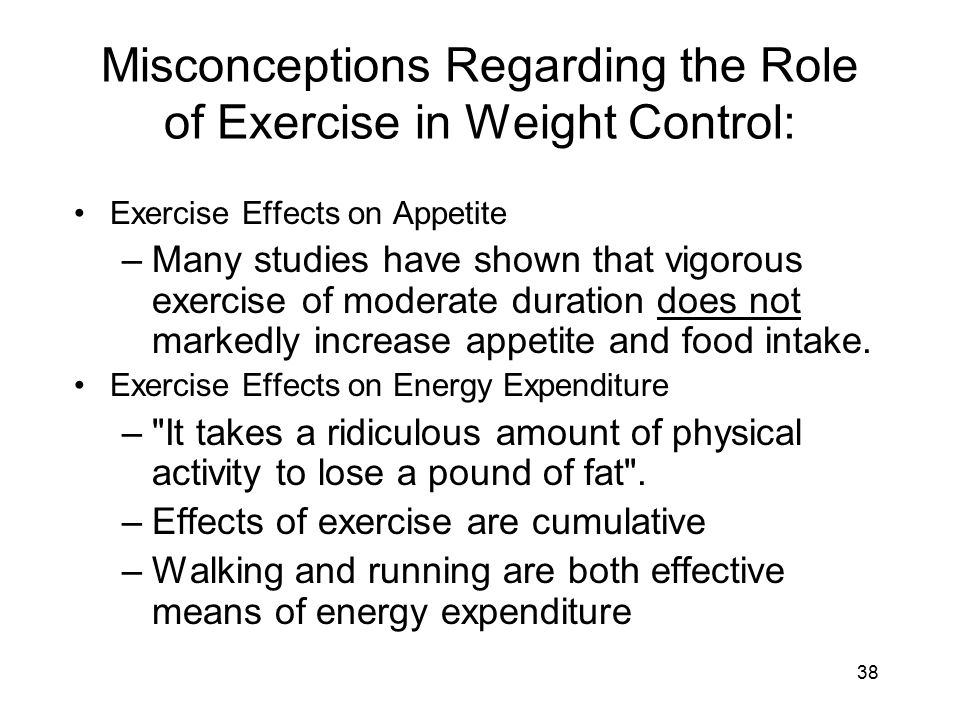 38 Misconceptions Regarding the Role of Exercise in Weight Control: Exercise Effects on Appetite –Many studies have shown that vigorous exercise of mo