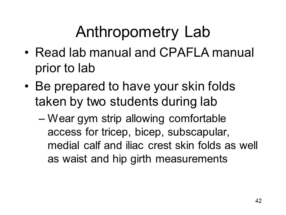 42 Anthropometry Lab Read lab manual and CPAFLA manual prior to lab Be prepared to have your skin folds taken by two students during lab –Wear gym str