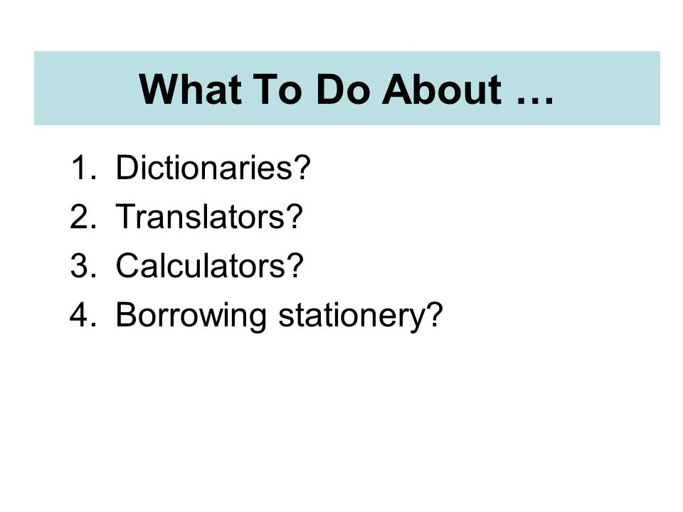 What To Do About … 1.Dictionaries 2.Translators 3.Calculators 4.Borrowing stationery