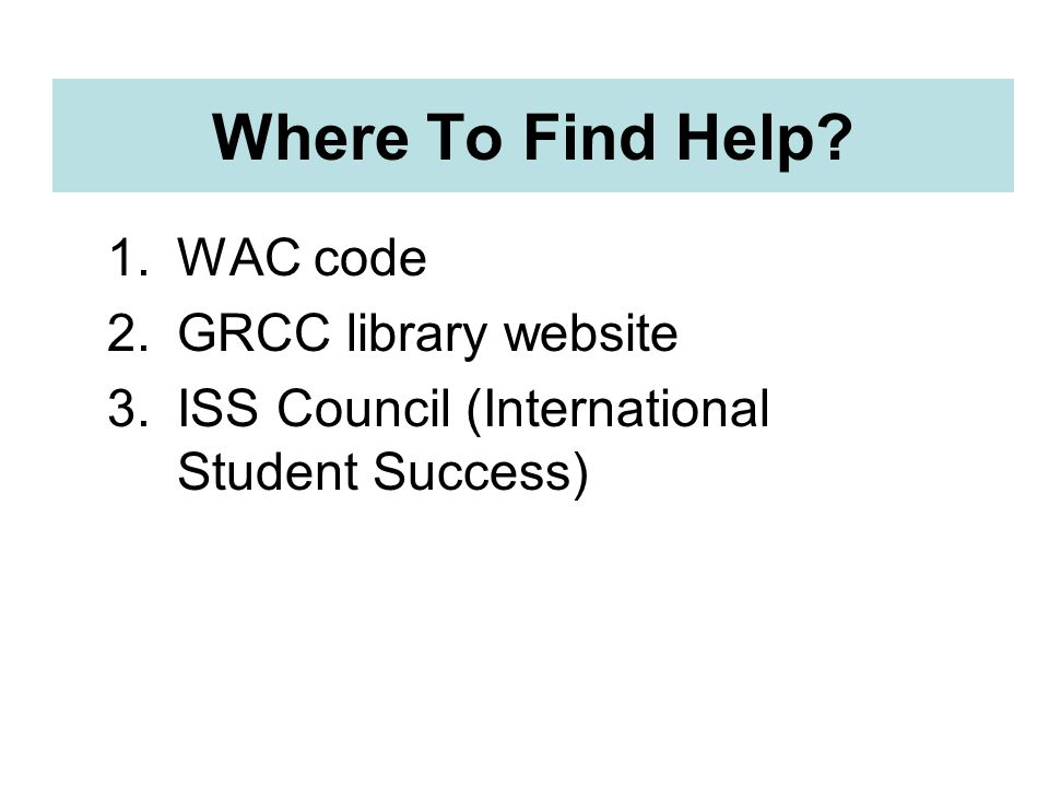 Where To Find Help 1.WAC code 2.GRCC library website 3.ISS Council (International Student Success)