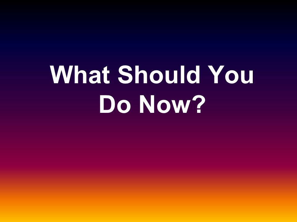 What Should You Do Now?