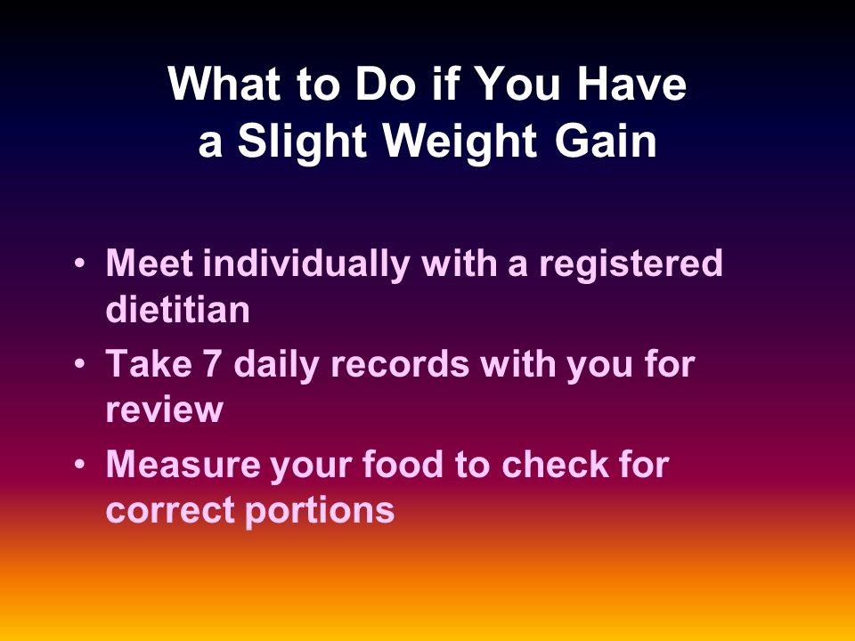 What to Do if You Have a Slight Weight Gain Meet individually with a registered dietitian Take 7 daily records with you for review Measure your food to check for correct portions