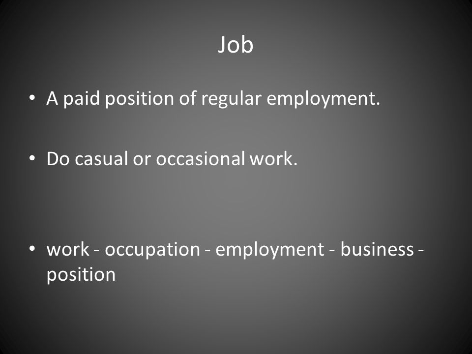 A paid position of regular employment. Do casual or occasional work. work - occupation - employment - business - position Job