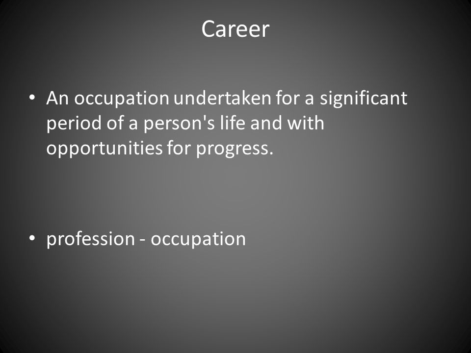 Career An occupation undertaken for a significant period of a person's life and with opportunities for progress. profession - occupation