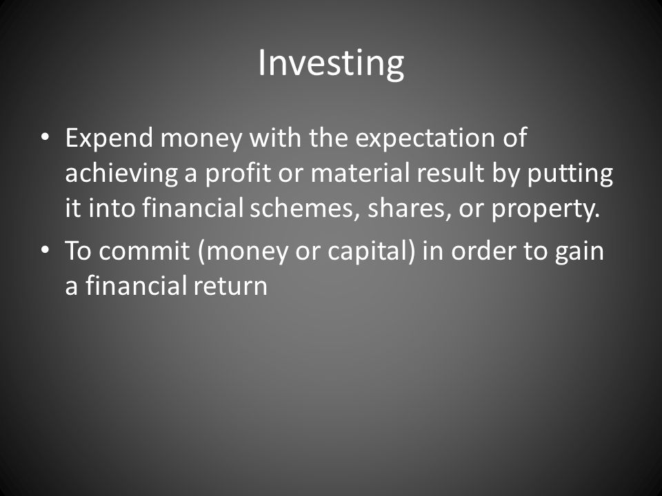 Investing Expend money with the expectation of achieving a profit or material result by putting it into financial schemes, shares, or property. To com