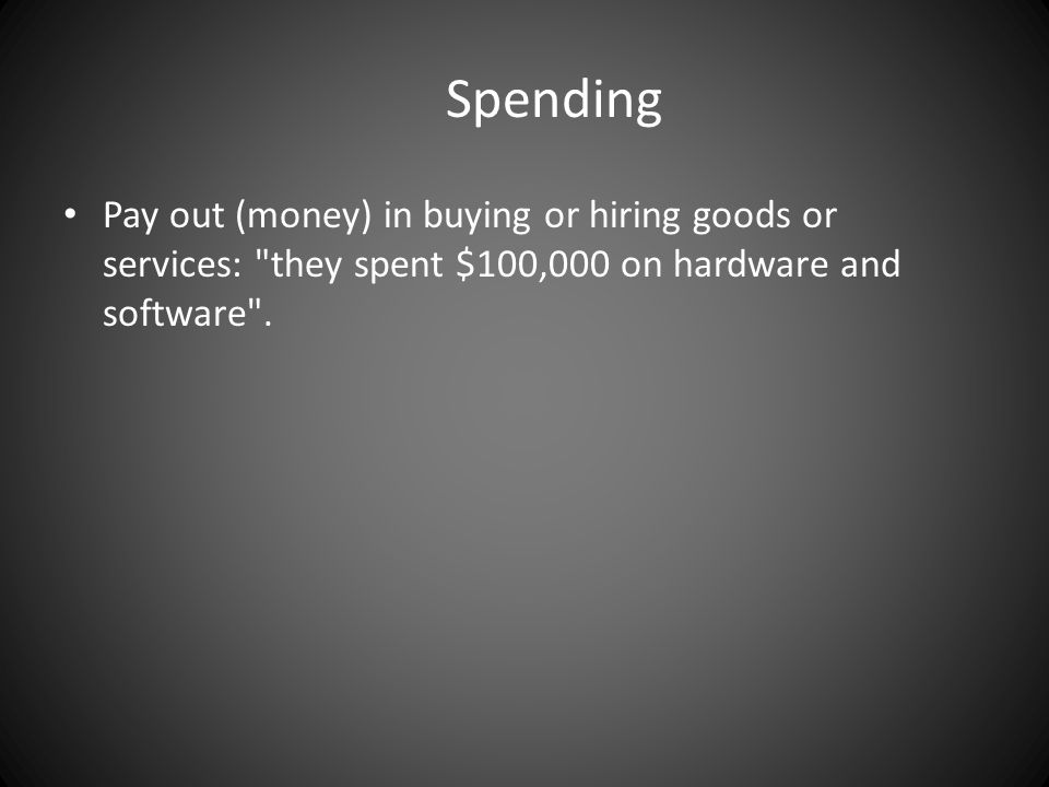 Spending Pay out (money) in buying or hiring goods or services: