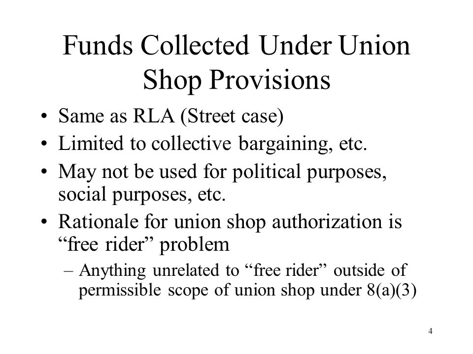 4 Funds Collected Under Union Shop Provisions Same as RLA (Street case) Limited to collective bargaining, etc. May not be used for political purposes,