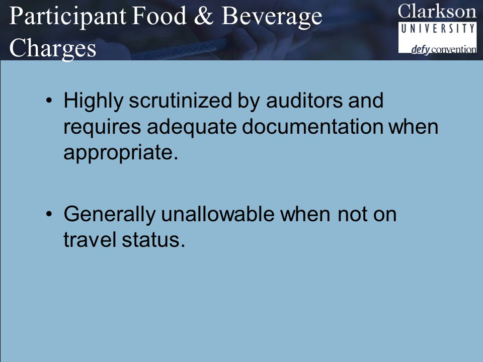 Participant Food & Beverage Charges Highly scrutinized by auditors and requires adequate documentation when appropriate.