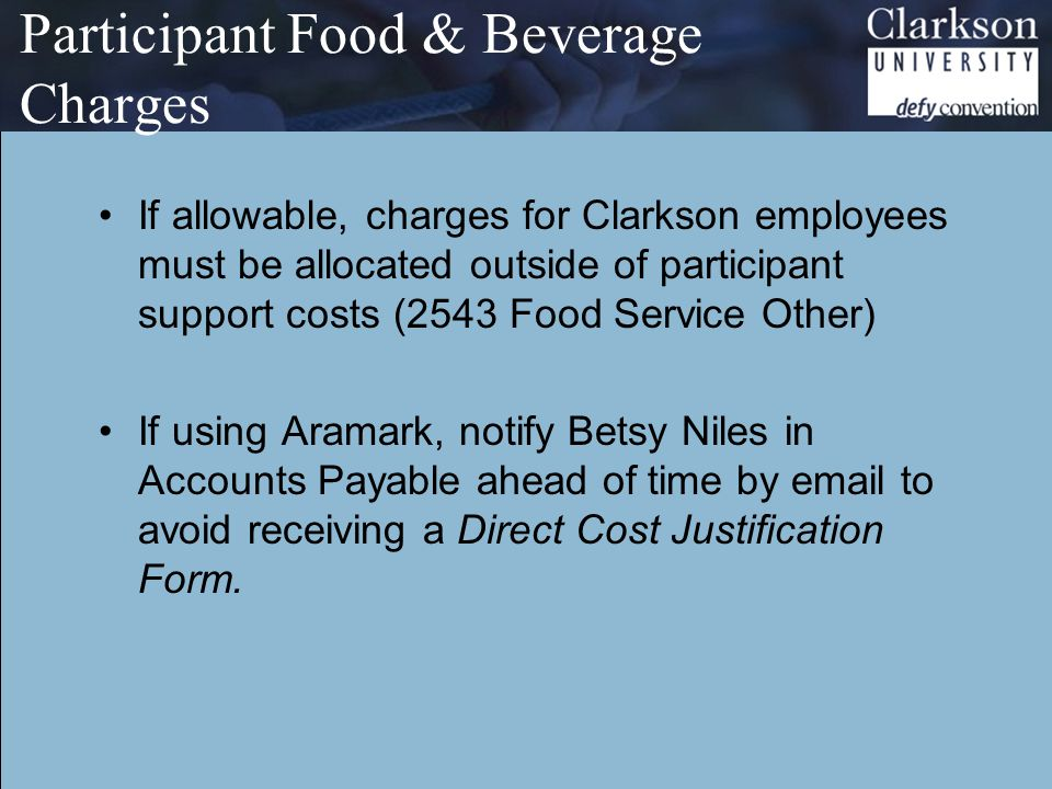 Participant Food & Beverage Charges If allowable, charges for Clarkson employees must be allocated outside of participant support costs (2543 Food Service Other) If using Aramark, notify Betsy Niles in Accounts Payable ahead of time by email to avoid receiving a Direct Cost Justification Form.