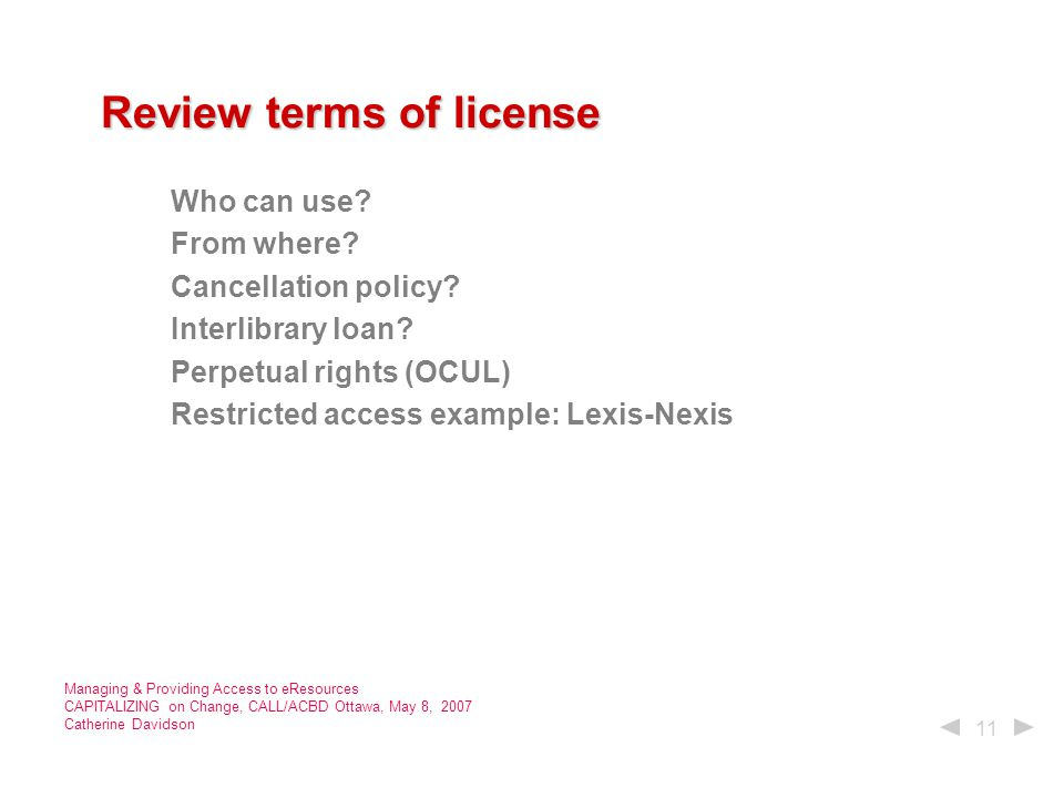 11 Managing & Providing Access to eResources CAPITALIZING on Change, CALL/ACBD Ottawa, May 8, 2007 Catherine Davidson Review terms of license Review terms of license Who can use.