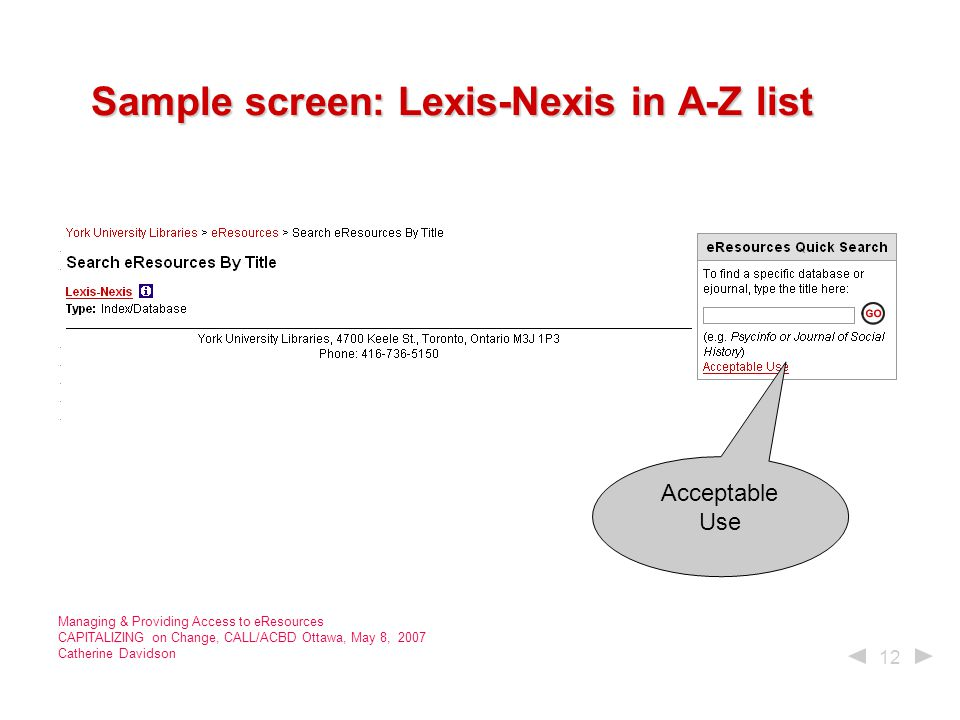 12 Managing & Providing Access to eResources CAPITALIZING on Change, CALL/ACBD Ottawa, May 8, 2007 Catherine Davidson Sample screen: Lexis-Nexis in A-Z list Sample screen: Lexis-Nexis in A-Z list Acceptable Use