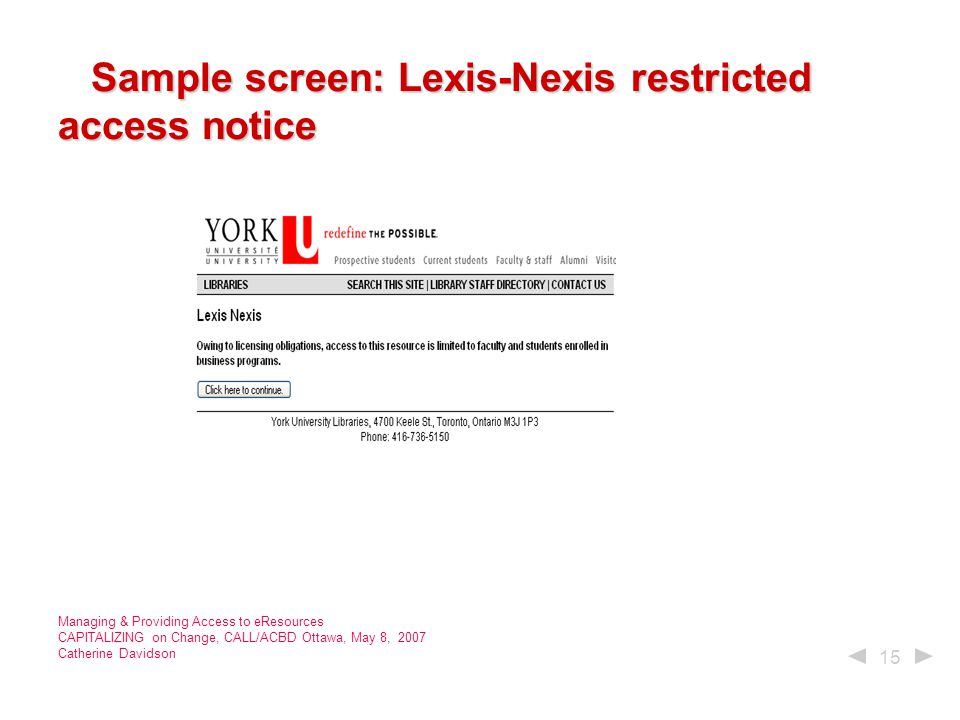 15 Managing & Providing Access to eResources CAPITALIZING on Change, CALL/ACBD Ottawa, May 8, 2007 Catherine Davidson Sample screen: Lexis-Nexis restricted access notice Sample screen: Lexis-Nexis restricted access notice