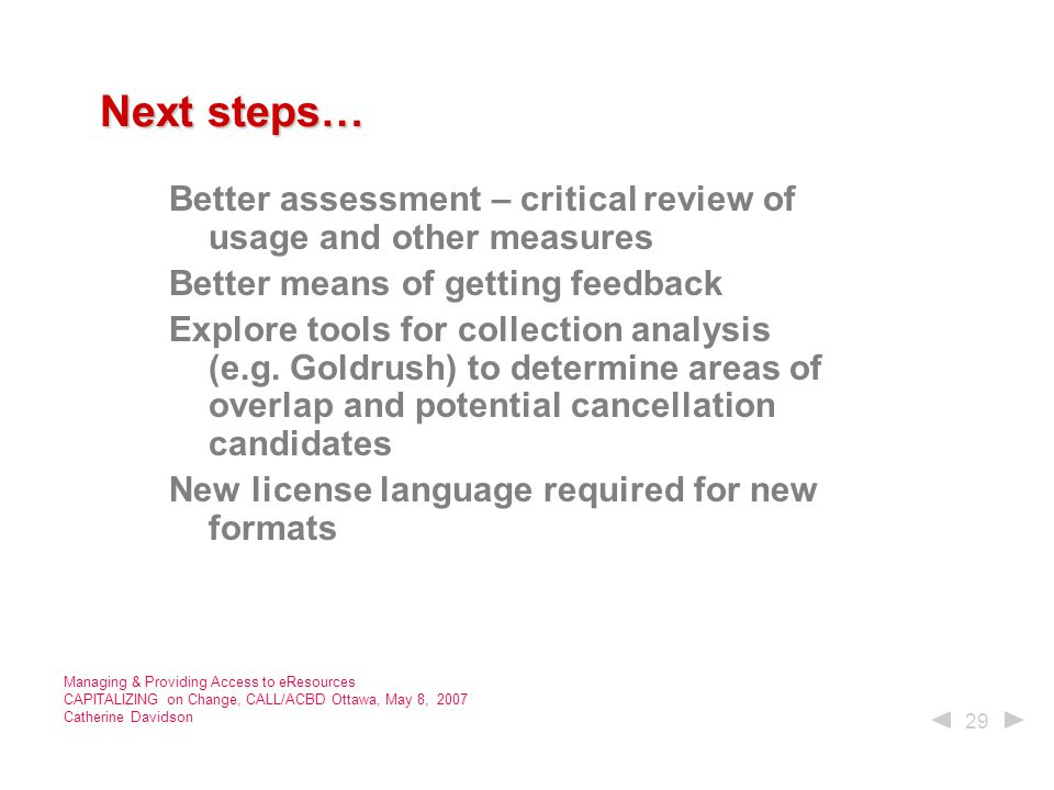 29 Managing & Providing Access to eResources CAPITALIZING on Change, CALL/ACBD Ottawa, May 8, 2007 Catherine Davidson Next steps… Next steps… Better assessment – critical review of usage and other measures Better means of getting feedback Explore tools for collection analysis (e.g.
