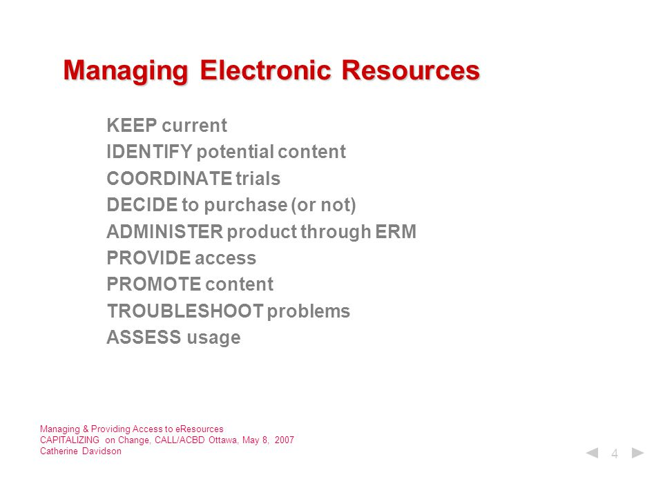 4 Managing Electronic Resources Managing Electronic Resources KEEP current IDENTIFY potential content COORDINATE trials DECIDE to purchase (or not) ADMINISTER product through ERM PROVIDE access PROMOTE content TROUBLESHOOT problems ASSESS usage
