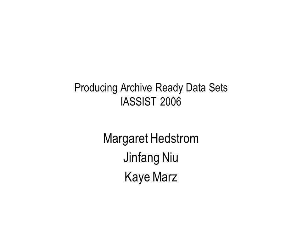 Producing Archive Ready Data Sets IASSIST 2006 Margaret Hedstrom Jinfang Niu Kaye Marz
