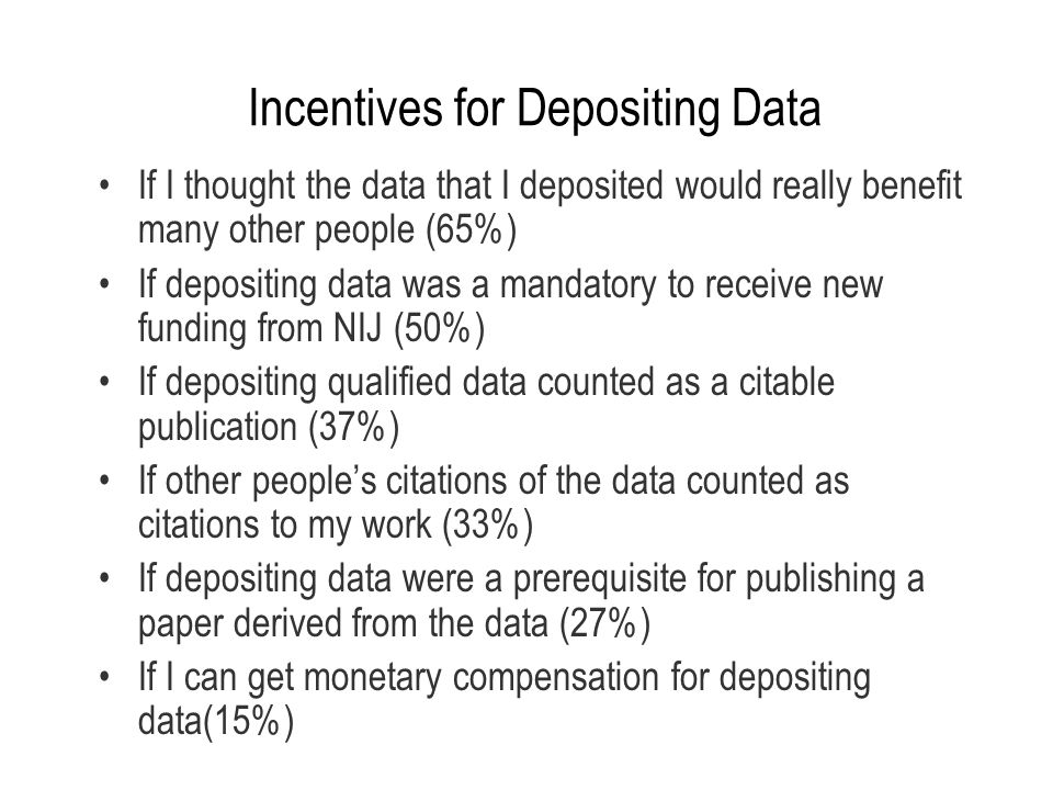Incentives for Depositing Data If I thought the data that I deposited would really benefit many other people (65%) If depositing data was a mandatory
