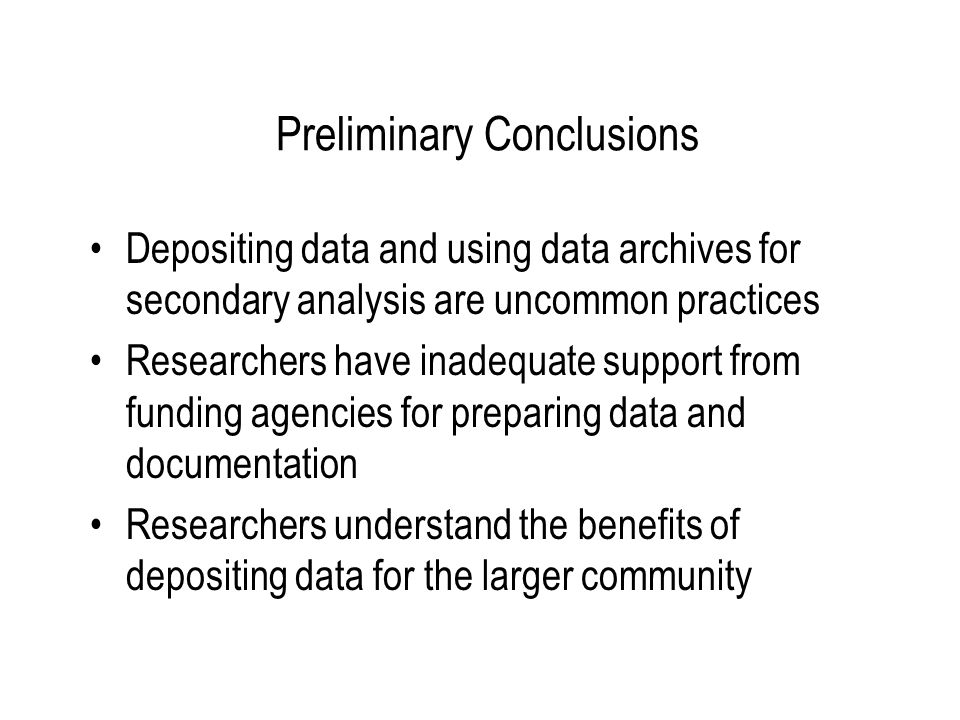 Preliminary Conclusions Depositing data and using data archives for secondary analysis are uncommon practices Researchers have inadequate support from funding agencies for preparing data and documentation Researchers understand the benefits of depositing data for the larger community