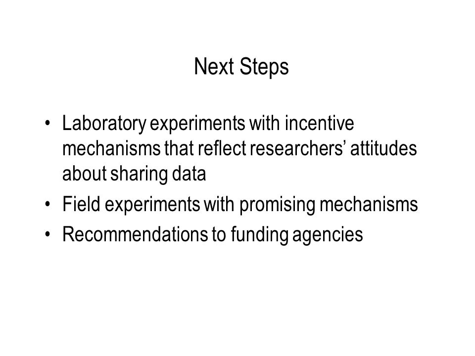 Next Steps Laboratory experiments with incentive mechanisms that reflect researchers' attitudes about sharing data Field experiments with promising me