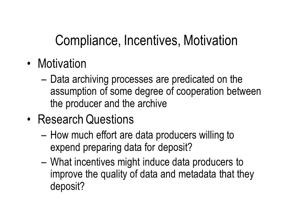 Compliance, Incentives, Motivation Motivation –Data archiving processes are predicated on the assumption of some degree of cooperation between the producer and the archive Research Questions –How much effort are data producers willing to expend preparing data for deposit.