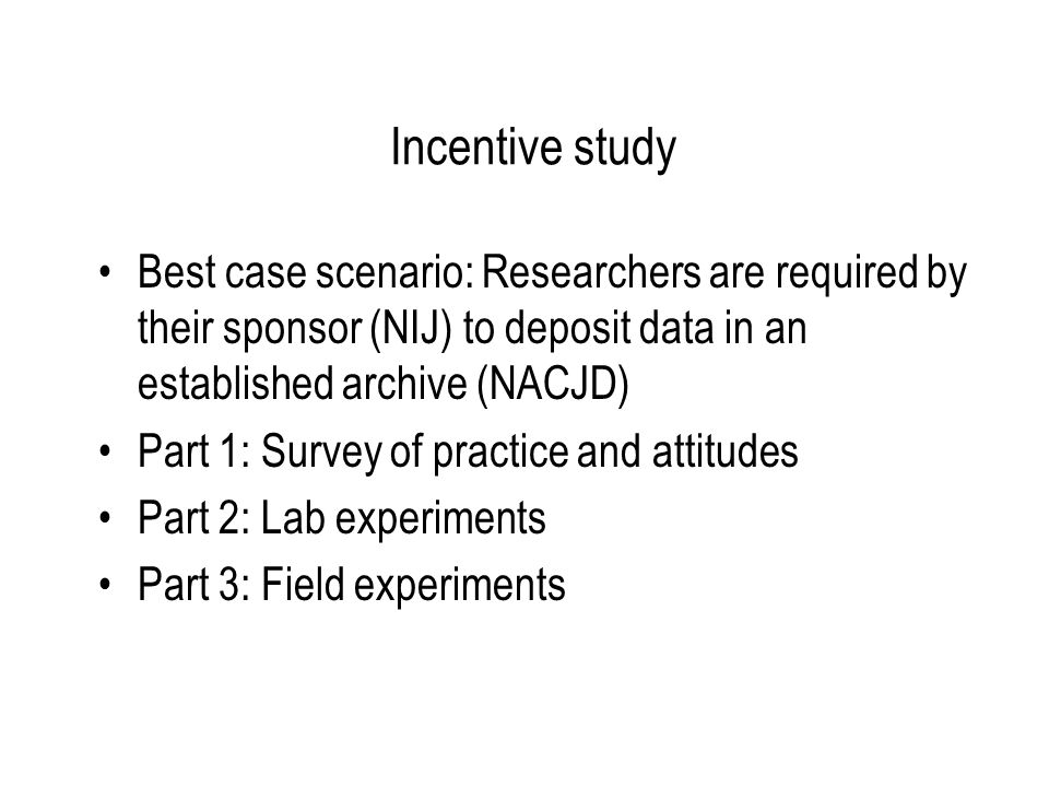 Next Steps Laboratory experiments with incentive mechanisms that reflect researchers' attitudes about sharing data Field experiments with promising mechanisms Recommendations to funding agencies