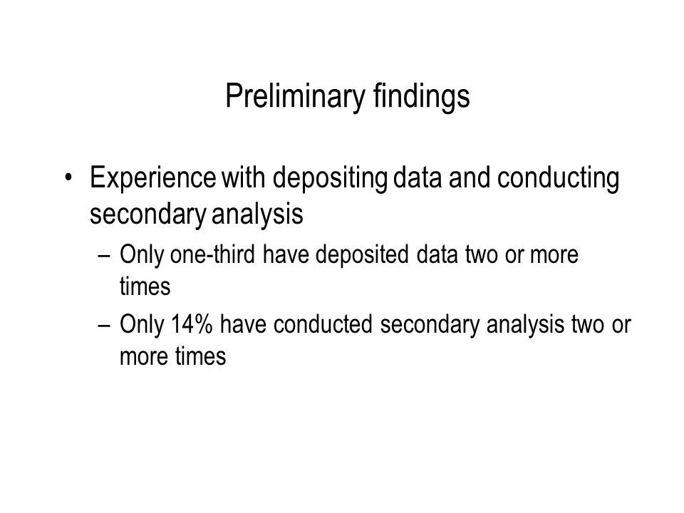 Preliminary findings Experience with depositing data and conducting secondary analysis –Only one-third have deposited data two or more times –Only 14% have conducted secondary analysis two or more times