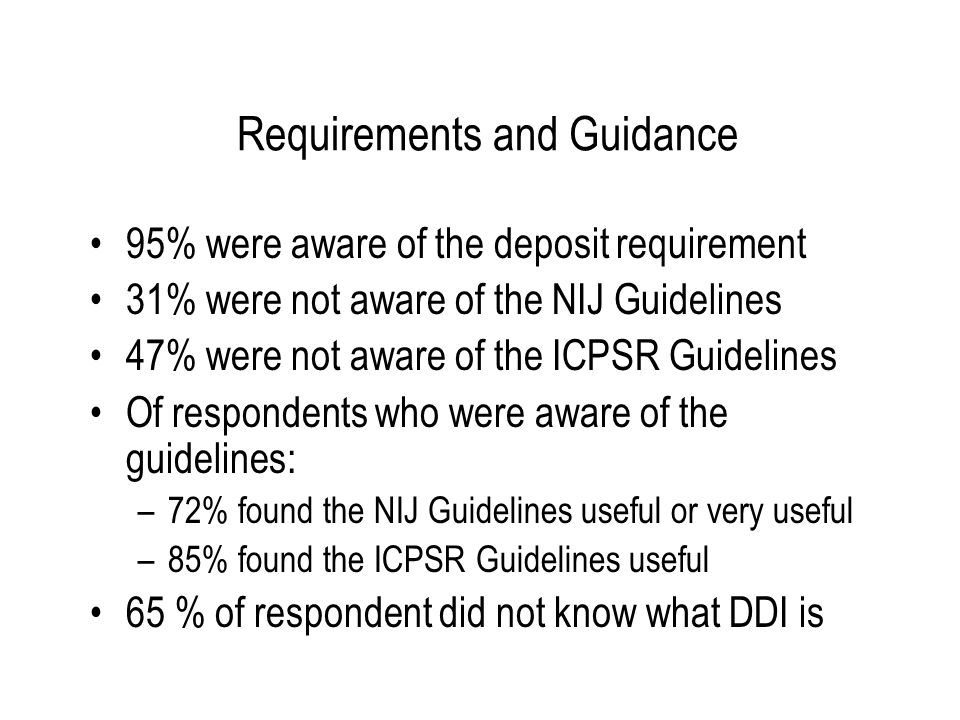 Requirements and Guidance 95% were aware of the deposit requirement 31% were not aware of the NIJ Guidelines 47% were not aware of the ICPSR Guideline