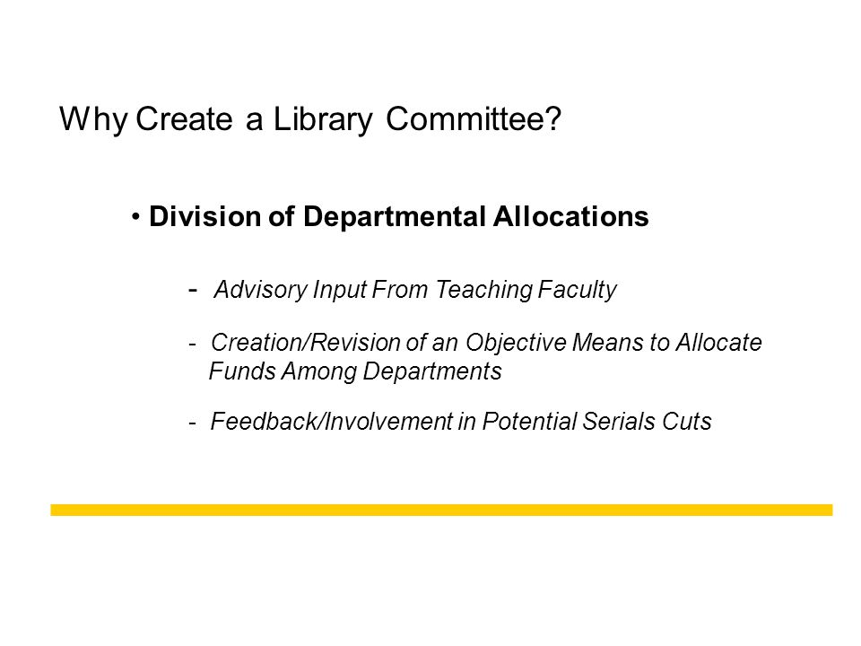 Why Create a Library Committee? Division of Departmental Allocations - Feedback/Involvement in Potential Serials Cuts - Advisory Input From Teaching F