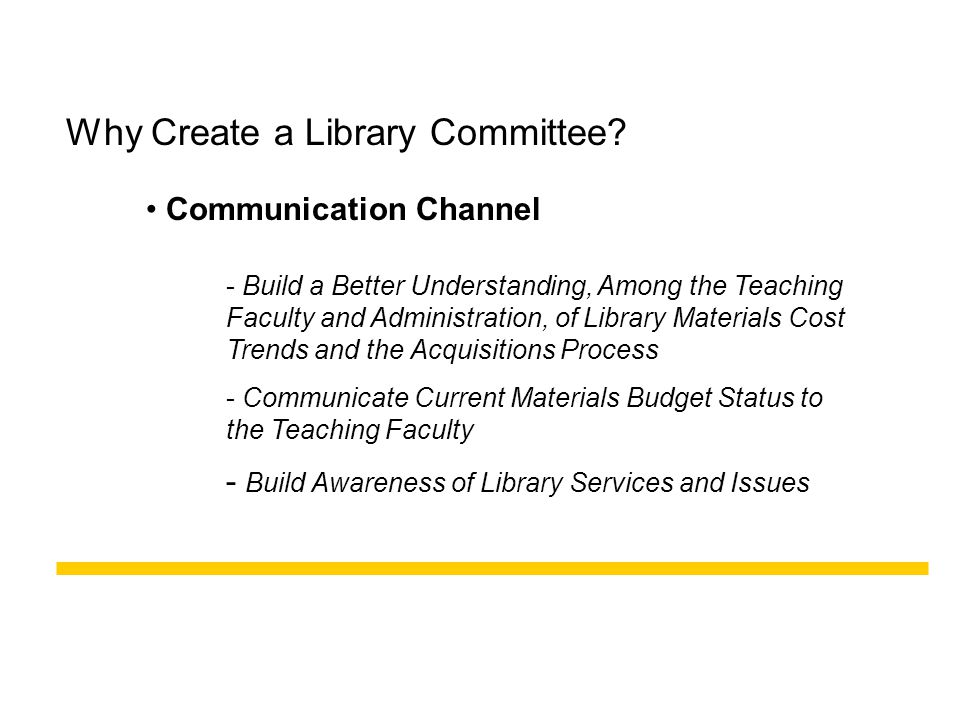 Communication Channel Why Create a Library Committee? - Build a Better Understanding, Among the Teaching Faculty and Administration, of Library Materi