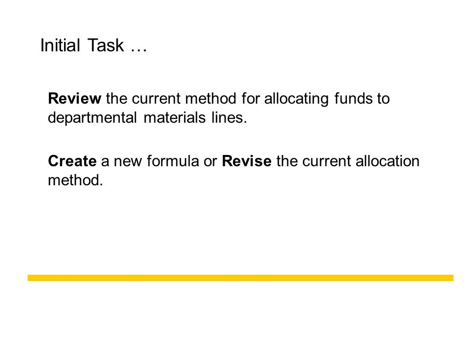 Initial Task … Review the current method for allocating funds to departmental materials lines. Create a new formula or Revise the current allocation m