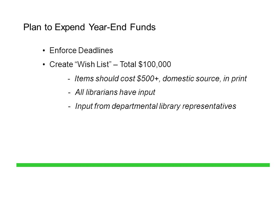 Plan to Expend Year-End Funds Enforce Deadlines Create Wish List – Total $100,000 - Items should cost $500+, domestic source, in print - All librarians have input - Input from departmental library representatives