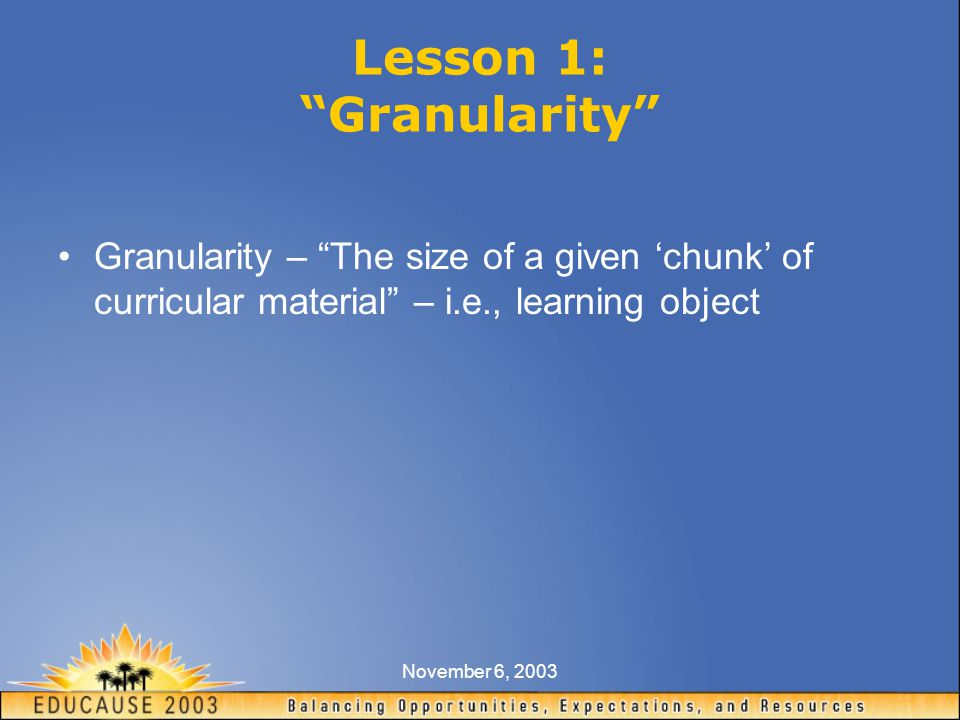 November 6, 2003 Lesson 1: Granularity Granularity – The size of a given 'chunk' of curricular material – i.e., learning object